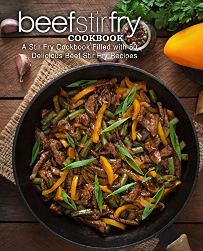 Beef Stir Fry Cookbook: A Stir Fry Cookbook Filled with 50 Delicious Beef Stir Fry Recipes (2nd Edition) by BookSumo Press