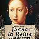 Juana la Reina, loca de amor Audiobook by Yolanda Scheuber, Rosa López Narrated by Benjamín Figueres