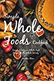 Simple Whole Foods Cookbook: Simple & Delicious Whole Food Recipes for the Whole Family