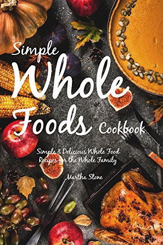 Simple Whole Foods Cookbook: Simple & Delicious Whole Food Recipes for the Whole Family by Martha Stone