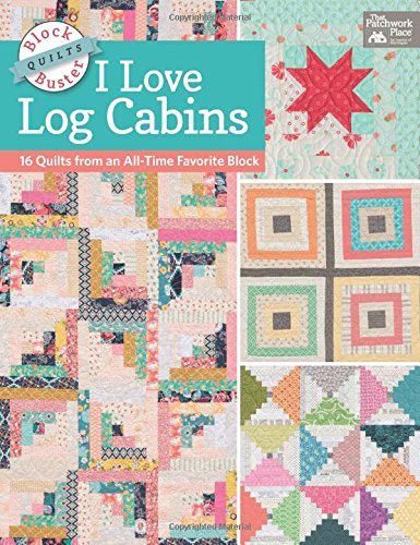 - Block-Buster Quilts - I Love Log Cabins: 16 Quilts from an All-Time Favorite Block