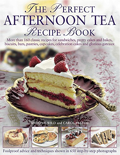 The Perfect Afternoon Tea Recipe Book: More Than 160 Classic Recipes For Sandwiches, Pretty Cakes And Bakes, Biscuits, Bars, Pastries, Cupcakes, Celebration Cakes And Glorious Gateaux by Antony Wild, Carol Pastor