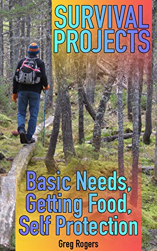 Survival Projects: Basic Needs, Getting Food, Self Protection: (Survival Guide, Survival Gear) by [Rogers , Greg ]