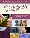 The Knowledgeable Knitter: Understand the Inner Workings of Knitting and Make Every Project a Success