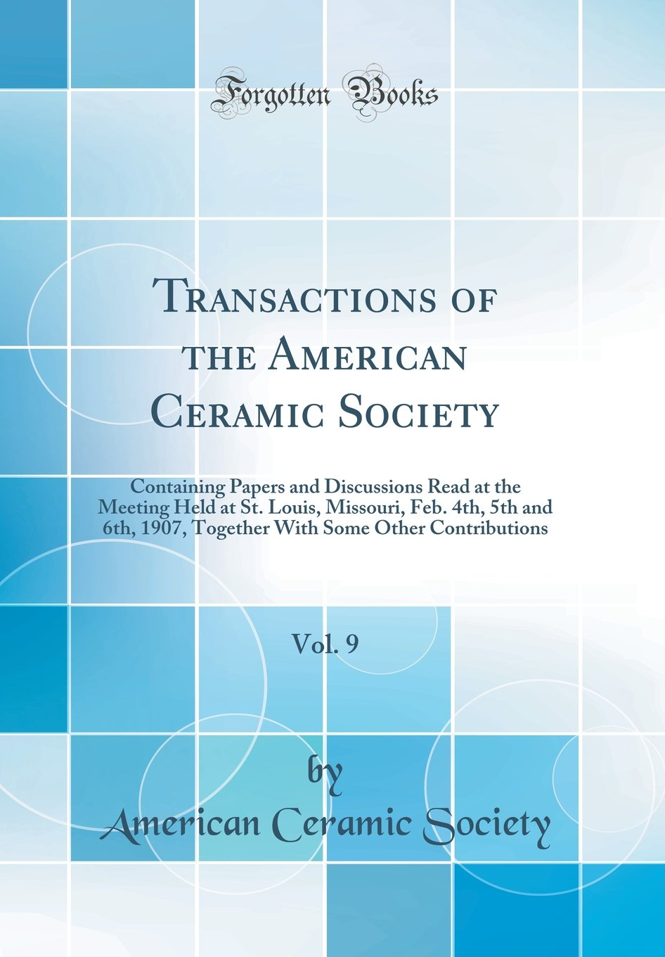 Transactions of the American Ceramic Society, Vol. 9: Containing Papers and Discussions Read at the Meeting Held at St. Louis, Missouri, Feb. 4th, 5th ... Some Other Contributions (Classic Reprint) ebook