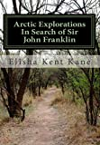 Arctic Explorations in Search of Sir John Franklin, Elisha Kane, 1461065933