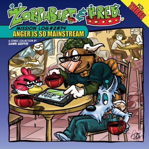 Zorphbert & Fred: Volume 3: Mission Log #2874: Anger Is So Mainstream
