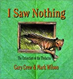Front cover for the book I Saw Nothing: the Extinction of the Thylacine by Gary Crew