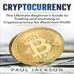 Cryptocurrency: The Ultimate Beginner's Guide to Trading and Investing in Cryptocurrency for Maximum Profit | Paul Jackson