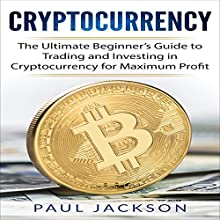 Cryptocurrency: The Ultimate Beginner's Guide to Trading and Investing in Cryptocurrency for Maximum Profit Audiobook by Paul Jackson Narrated by John Fiore