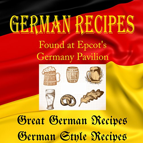 German Recipes from Epcot's Germany Pavilion (Walt Disney World Resort): Book1: Great German Recipes - Book 2: Germany Style Recipes by The International German-American Society