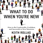 What to Do When You're New: How to Be Comfortable, Confident, and Successful in New Situations | Dr. Keith Rollag