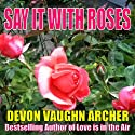 Say It with Roses Audiobook by Devon Vaughn Archer Narrated by T. L. Gray