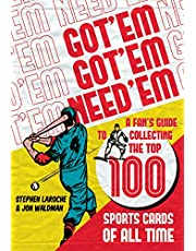 Got `Em, Got `Em, Need `Em: A Fan`s Guide to Collecting the Top 100 Sports Cards of All Time