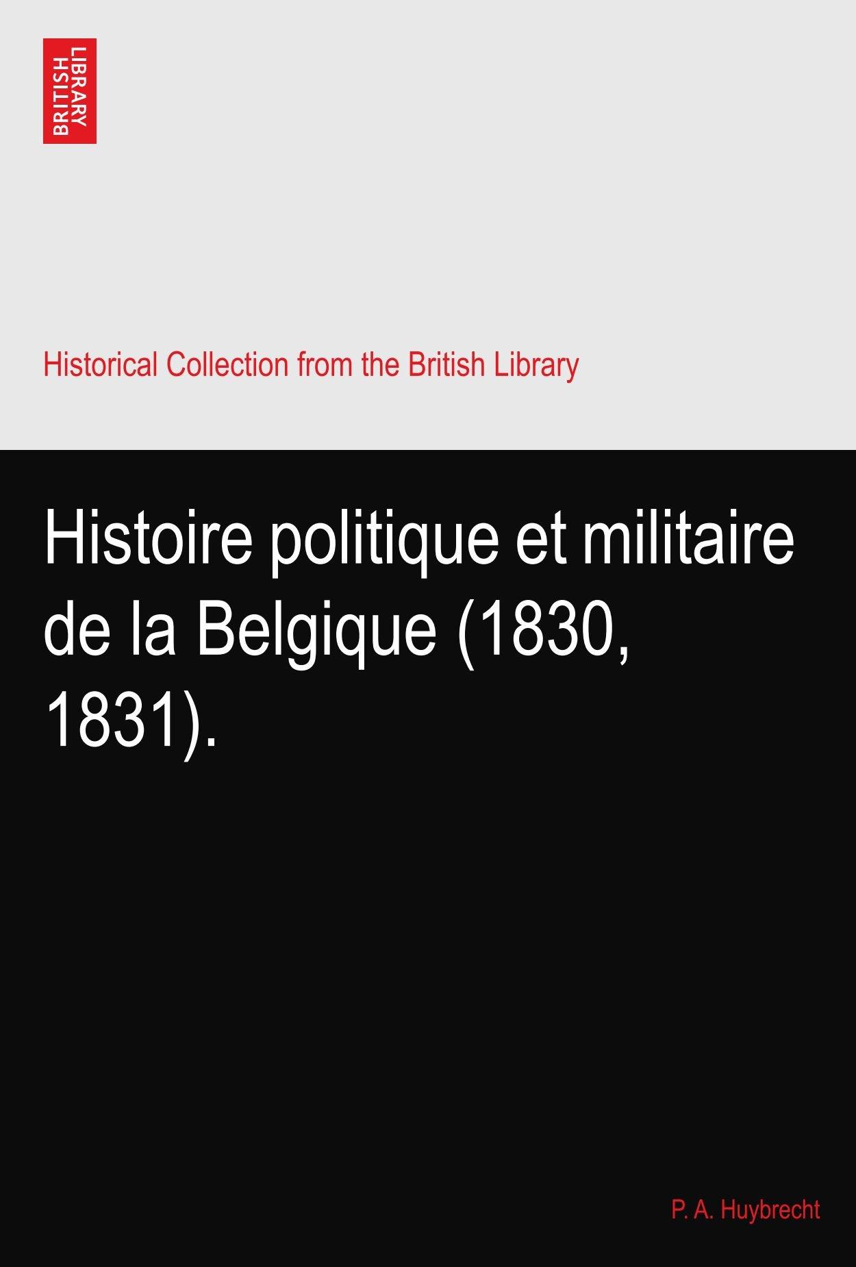 Histoire politique et militaire de la Belgique (1830, 1831).