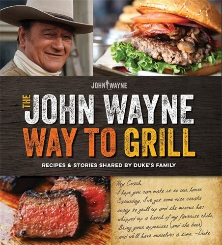 The Official John Wayne Way to Grill: Great Stories & Manly Meals Shared By Duke's Family by Editors of John Wayne Magazine
