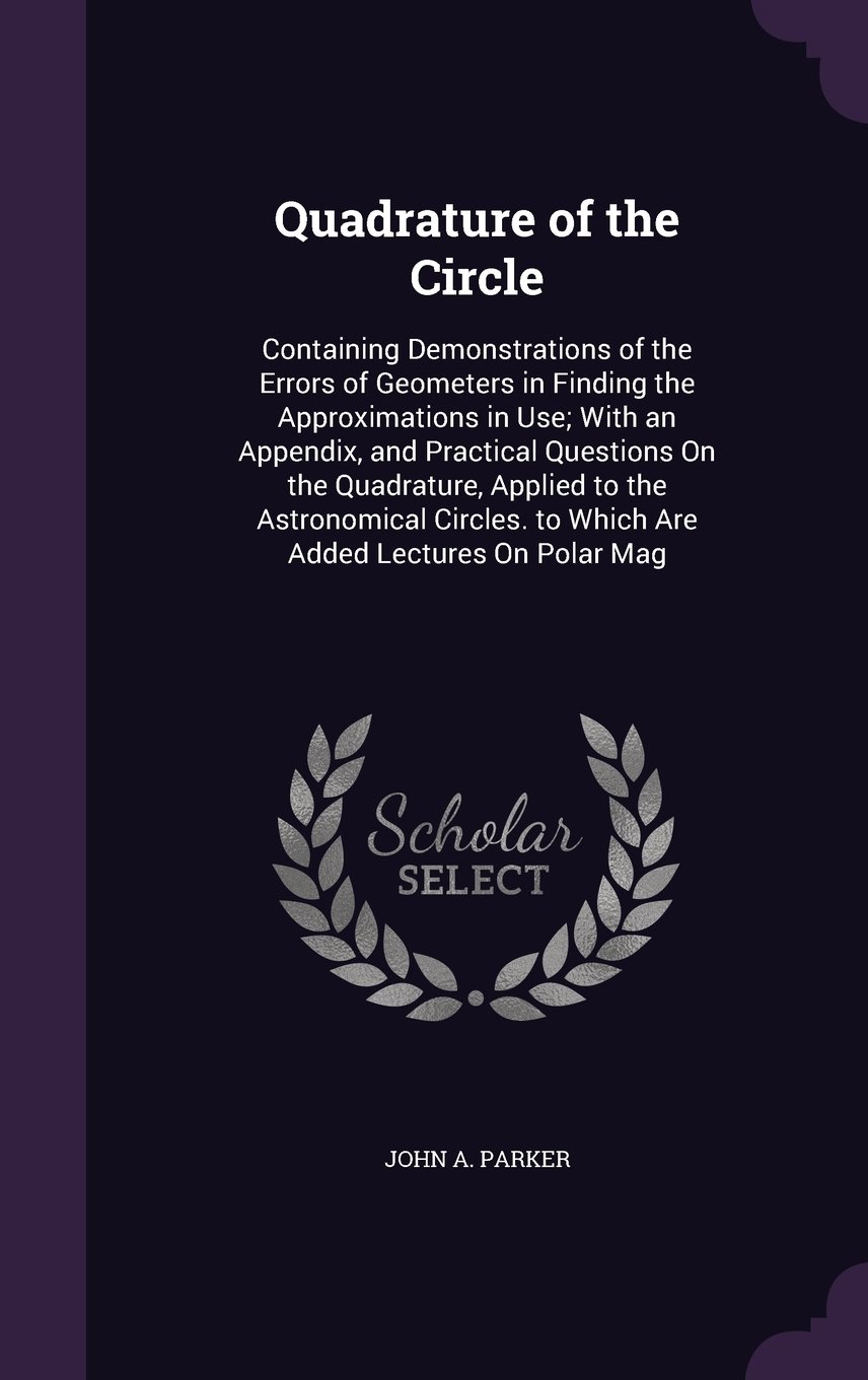 Quadrature of the Circle: Containing Demonstrations of the Errors of Geometers in Finding the Approximations in Use; With an Appendix, and Practical ... to Which Are Added Lectures on Polar Mag pdf