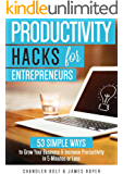 Productivity Hacks for Entrepreneurs:: 53 Simple Ways to Grow Your Business & Increase Productivity in 5 Minutes or Less