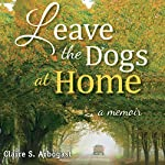 Leave the Dogs at Home: A Memoir | Claire S. Arbogast