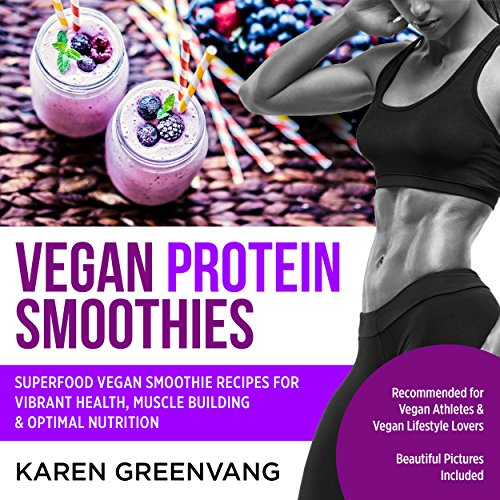 Vegan Protein Smoothies: Superfood Vegan Smoothie Recipes for Vibrant Health, Muscle Building & Optimal Nutrition by Karen Greenvang