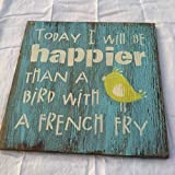 Today I will be Happier than a Bird with a French Fry Hand painted, WELCOME Sign, Home decor