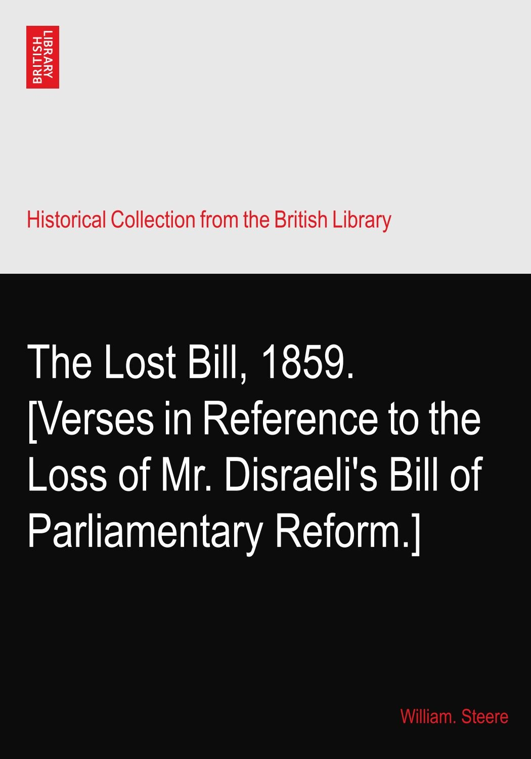 Read Online The Lost Bill, 1859. [Verses in Reference to the Loss of Mr. Disraeli's Bill of Parliamentary Reform.] pdf