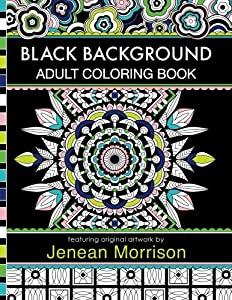Black Background Adult Coloring Book: 60 Coloring Pages Featuring Mandalas, Geometric Designs, Flowers and Repeat Patterns with Stunning Black Backgrounds (Jenean Morrison Adult Coloring Books)