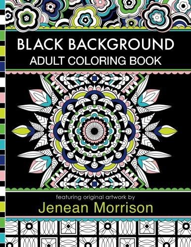 Black Background Adult Coloring Book: 60 Coloring Pages Featuring Mandalas, Geometric Designs, Flowers and Repeat Patterns with Stunning Black Backgrounds (Jenean Morrison Adult Coloring Books) (Paper Coloring Black Book)