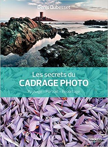 Les secrets du cadrage photo : Paysage, Portrait, Reportage - Denis Dubesset sur Bookys