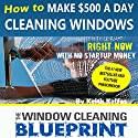 The Window Cleaning Blueprint: How to Make $500 a Day Cleaning Windows Audiobook by Keith Kalfas Narrated by Keith Kalfas