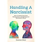 Handling A Narcissist: How To Break Free From Manipulation, Gaslighting and Narcissistic Abuse