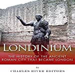 Londinium: The History of the Ancient Roman City That Became London | Charles River Editors