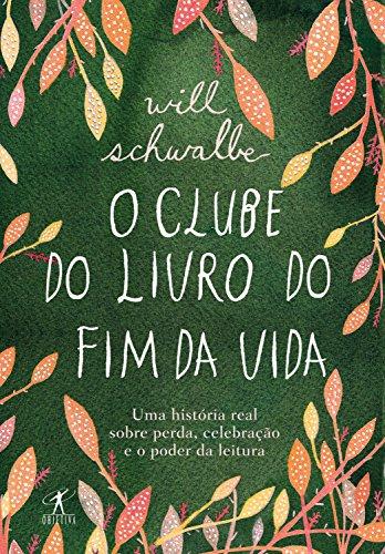 O clube do livro do fim da vida: Uma história real sobre perda, celebração e o poder da leitura