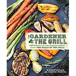 The Gardener & the Grill: The Bounty of the Garden Meets the Sizzle of the Grill