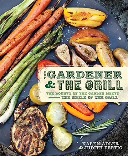 The Gardener & the Grill: The Bounty of the Garden Meets the Sizzle of the - Grill Garden