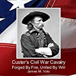Custer's Civil War Cavalry: Forged by Fire, United by Will: Traditional American History Series, Volume 8 | Dr. James M. Volo