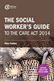 The Social Worker's Guide to the Care Act 2014 (Critical Skills for Social Work)