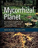 Mycorrhizal Planet: How Symbiotic Fungi Work with Roots to Support Plant Health and Build Soil Fertility
