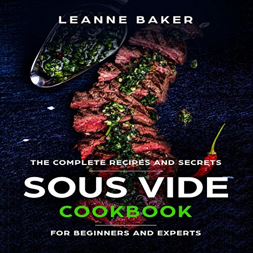 Sous Vide Cookbook: Incredible Sous Vide Cooking at Home: The Complete Recipes and Secrets for Beginners to Experts by Leanne Baker