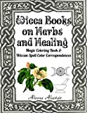 Wicca Books on Herbs and Healing: Magic Coloring Book & Wiccan Spell Color Correspondences (Witchcraft & Wicca) (Volume 3)