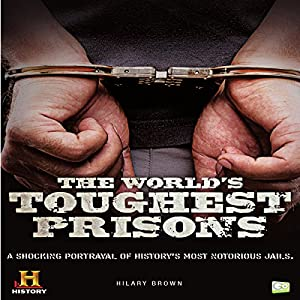 The World's Toughest Prisons: A Shocking Portrayal of History's Most Notorious Jails Audiobook