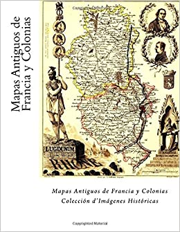 Amazon.com: Mapas Antiguos de Francia y Colonias: Coleccion dImagenes Historicas (Spanish Edition) (9781984093837): Julien Coallier: Books