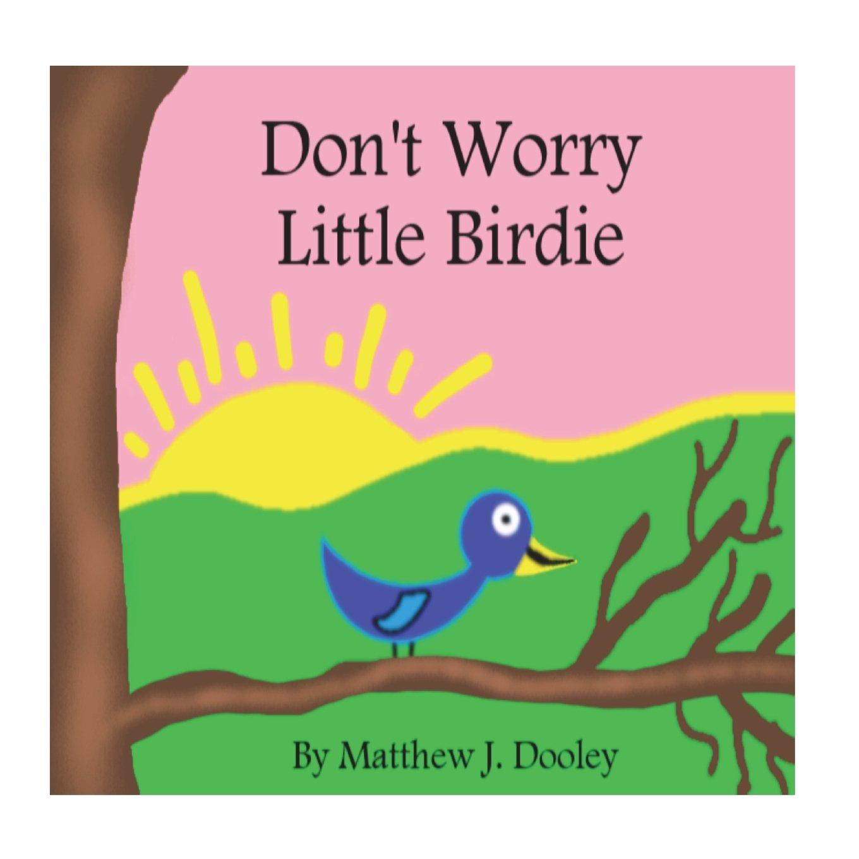 Don't Worry Little Birdie: Matthew J. Dooley: 9781719231206: Amazon.com:  Books