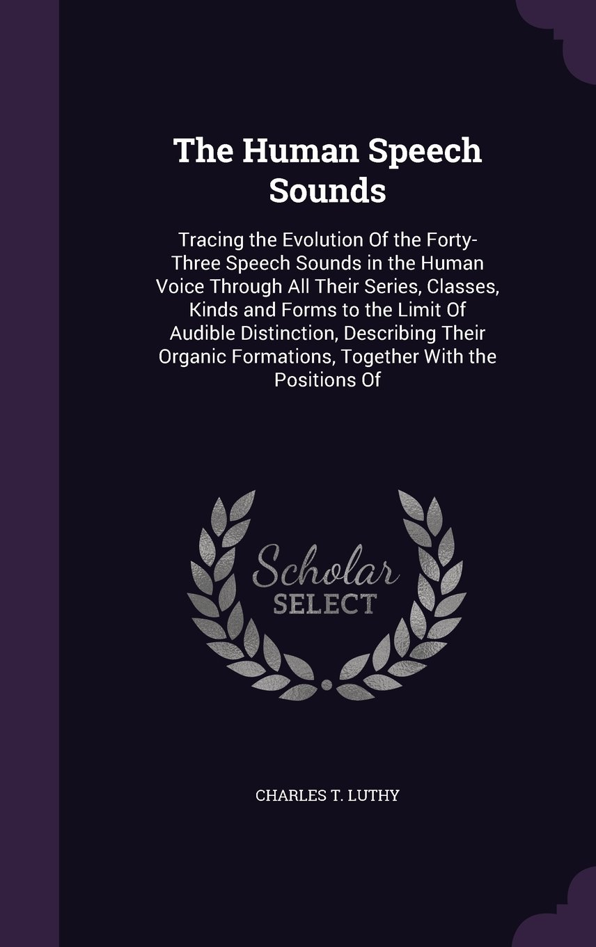 Download The Human Speech Sounds: Tracing the Evolution of the Forty-Three Speech Sounds in the Human Voice Through All Their Series, Classes, Kinds and Forms ... Formations, Together with the Positions of ebook