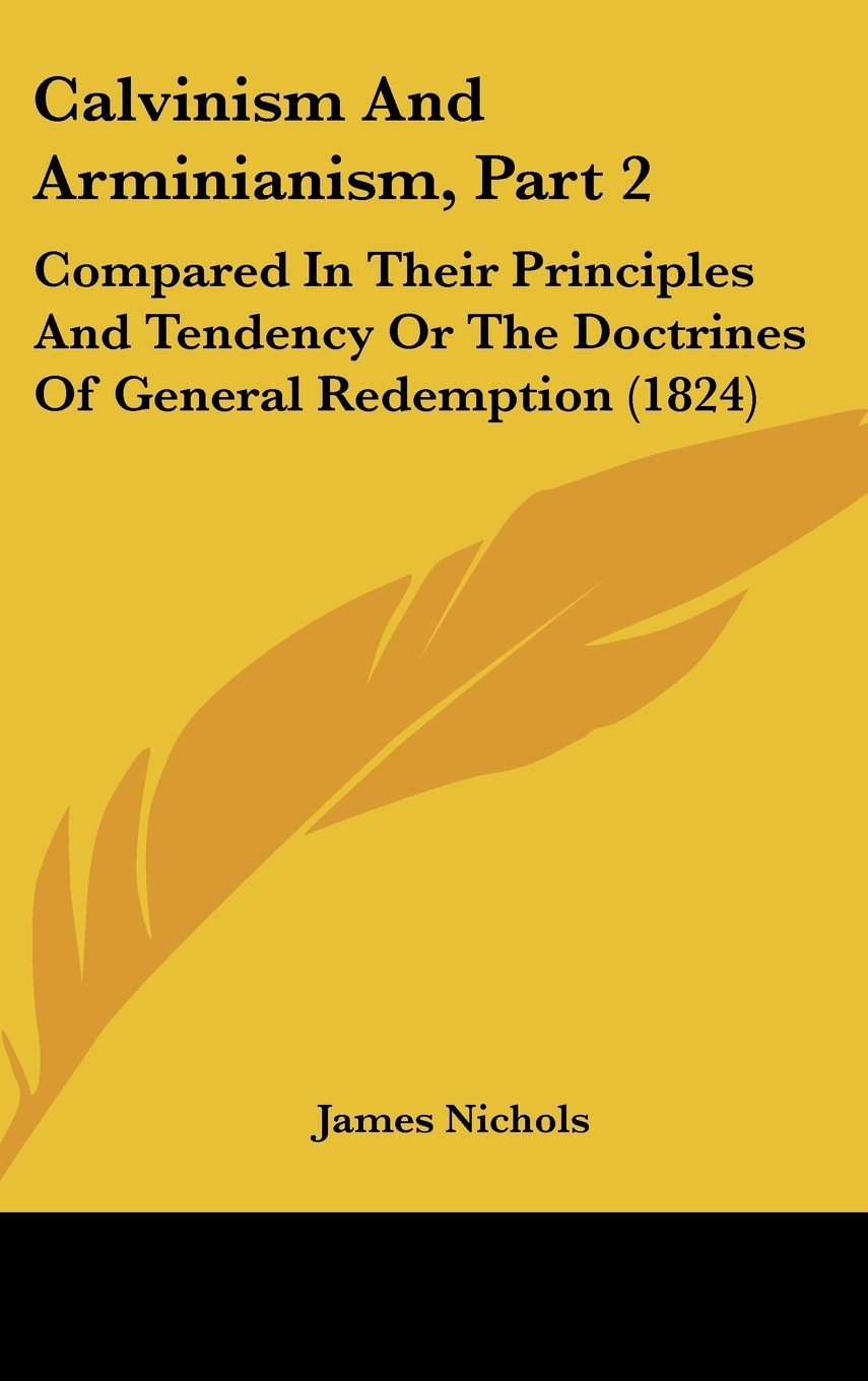 Read Online Calvinism And Arminianism, Part 2: Compared In Their Principles And Tendency Or The Doctrines Of General Redemption (1824) pdf epub