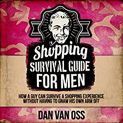 Shopping Survival Guide for Men: How a Man Can Survive a Shopping Experience Without Having to Gnaw His Arm Off