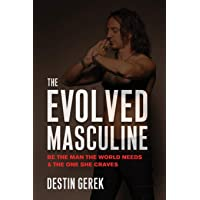 The Evolved Masculine: Be the Man the World Needs & the One She Craves