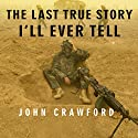 The Last True Story I'll Ever Tell: An Accidental Soldier's Account of the War in Iraq Audiobook by John Crawford Narrated by Patrick Lawlor