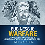 Business Is Warfare: The Ancient Secrets and Strategies of Genghis Khan, Attila the Hun and Alexander the Great | Emily Goldstein