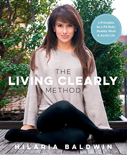 The Living Clearly Method: 5 Principles for a Fit Body, Healthy Mind & Joyful Life by Hilaria Baldwin